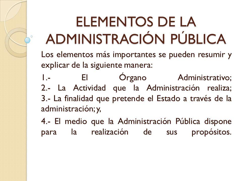 ELEMENTOS DE LA ADMINISTRACIÓN PÚBLICA Los elementos más importantes se pueden resumir y explicar de la siguiente manera: 1.- El Órgano Administrativo