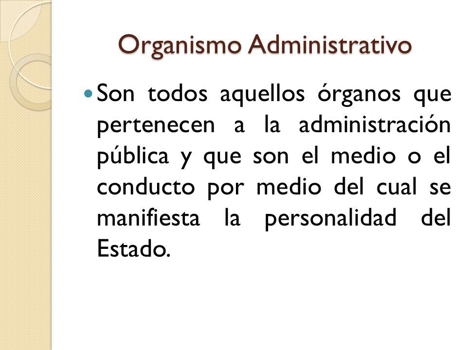 Organismo Administrativo Son todos aquellos órganos que pertenecen a la administración pública y que son el medio o el conducto por medio del cual se