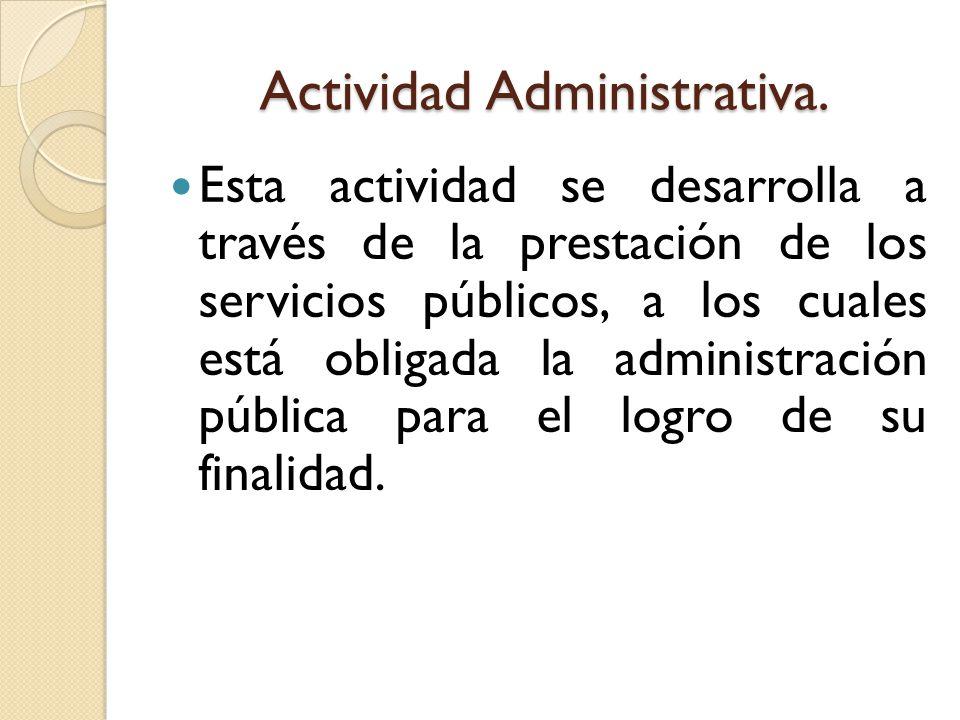 Actividad Administrativa. Esta actividad se desarrolla a través de la prestación de los servicios públicos, a los cuales está obligada la administraci