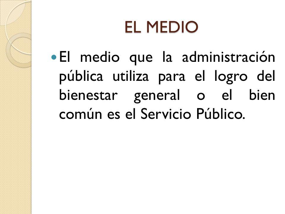 EL MEDIO El medio que la administración pública utiliza para el logro del bienestar general o el bien común es el Servicio Público.