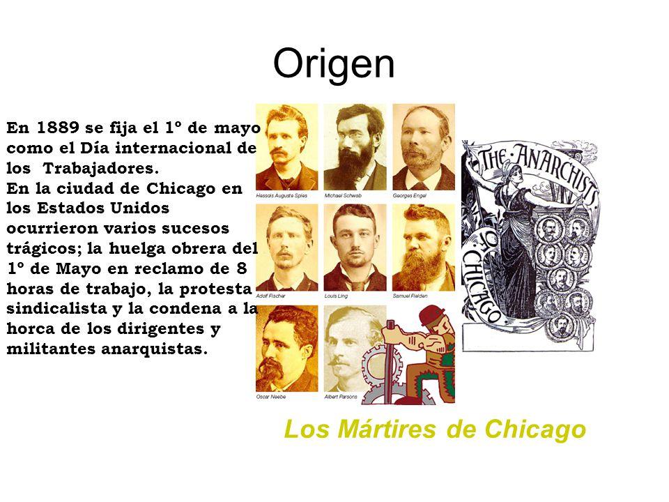 El Congreso Internacional de Trabajadores, reunido en París (Francia) en Julio de 1889, decidió homenajear a los mártires de Chicago - ajusticiados por sus ideales políticos - fijando como fecha el 1º de Mayo de cada año.