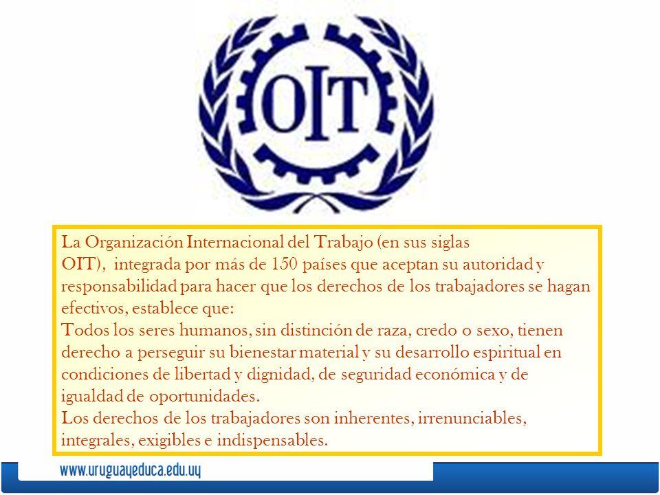 La Organización Internacional del Trabajo (en sus siglas OIT), integrada por más de 150 países que aceptan su autoridad y responsabilidad para hacer q