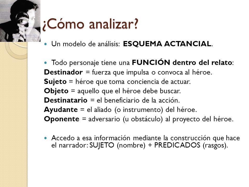 ¿Cómo analizar? Un modelo de análisis: ESQUEMA ACTANCIAL. Todo personaje tiene una FUNCIÓN dentro del relato: Destinador = fuerza que impulsa o convoc