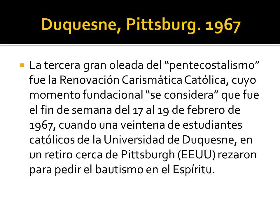 La tercera gran oleada del pentecostalismo fue la Renovación Carismática Católica, cuyo momento fundacional se considera que fue el fin de semana del 17 al 19 de febrero de 1967, cuando una veintena de estudiantes católicos de la Universidad de Duquesne, en un retiro cerca de Pittsburgh (EEUU) rezaron para pedir el bautismo en el Espíritu.