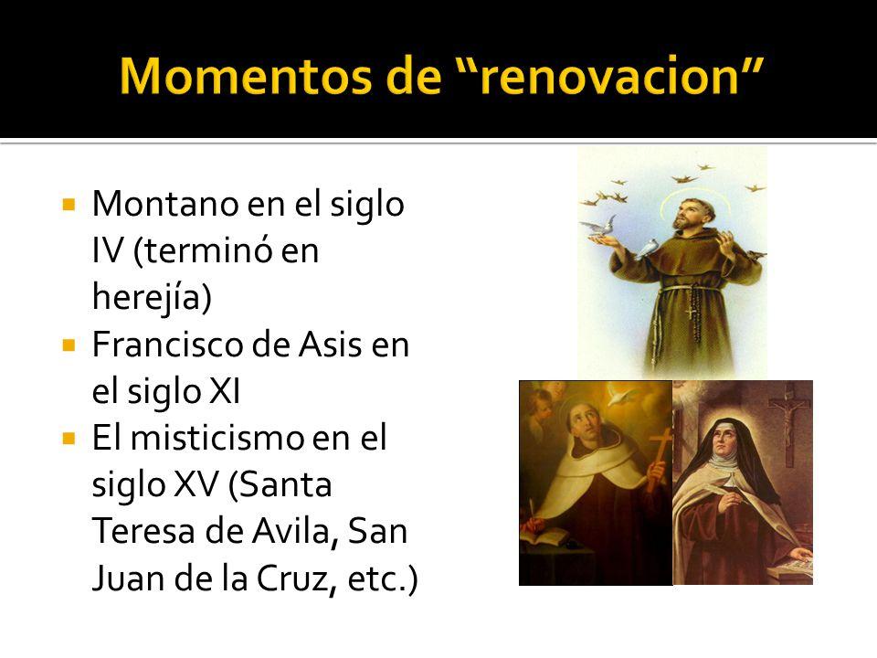 Montano en el siglo IV (terminó en herejía) Francisco de Asis en el siglo XI El misticismo en el siglo XV (Santa Teresa de Avila, San Juan de la Cruz, etc.)