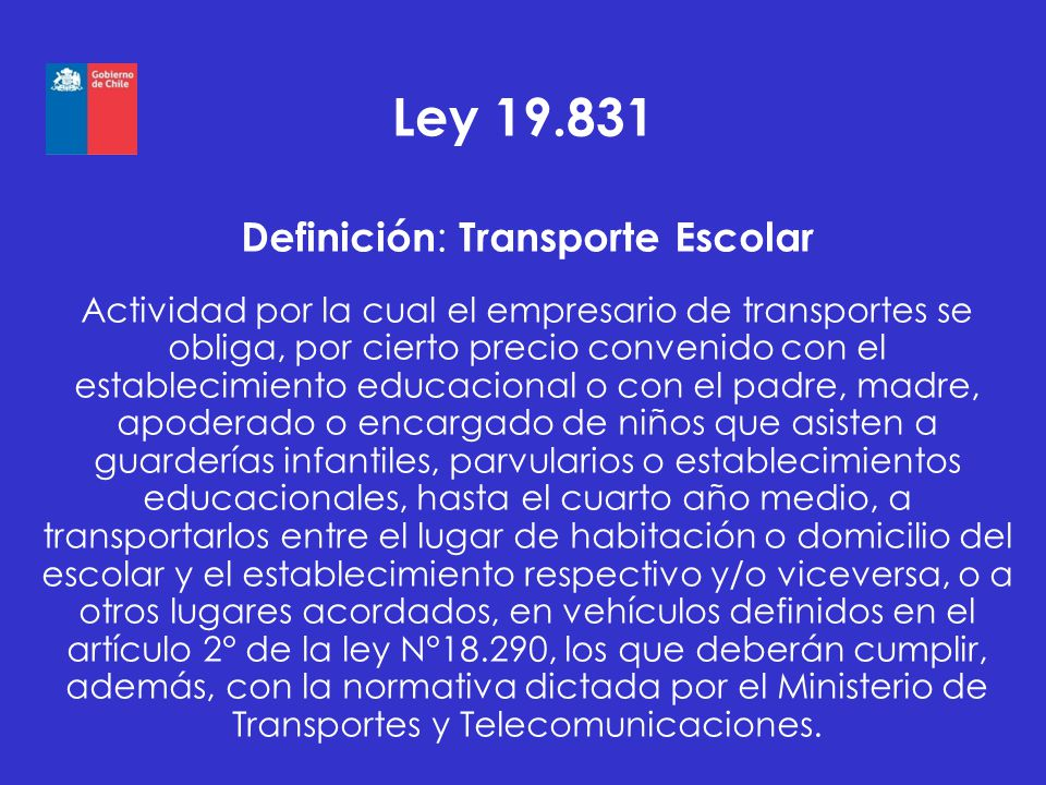 Ley 19.831 Definición : Transporte Escolar Actividad por la cual el empresario de transportes se obliga, por cierto precio convenido con el establecim