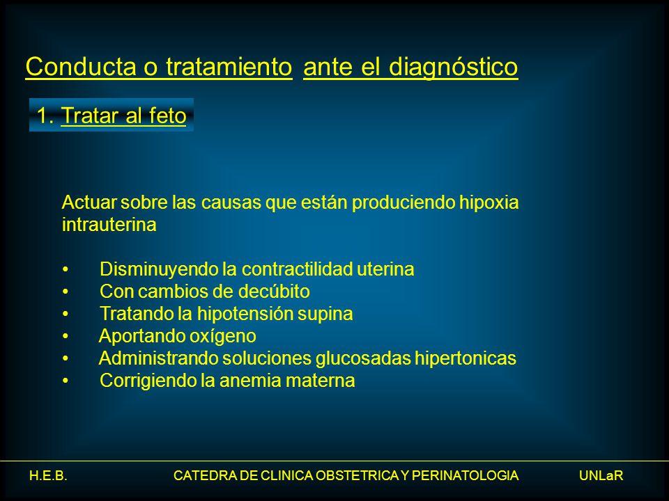 H.E.B. CATEDRA DE CLINICA OBSTETRICA Y PERINATOLOGIA UNLaR Conducta o tratamiento ante el diagnóstico Actuar sobre las causas que están produciendo hi