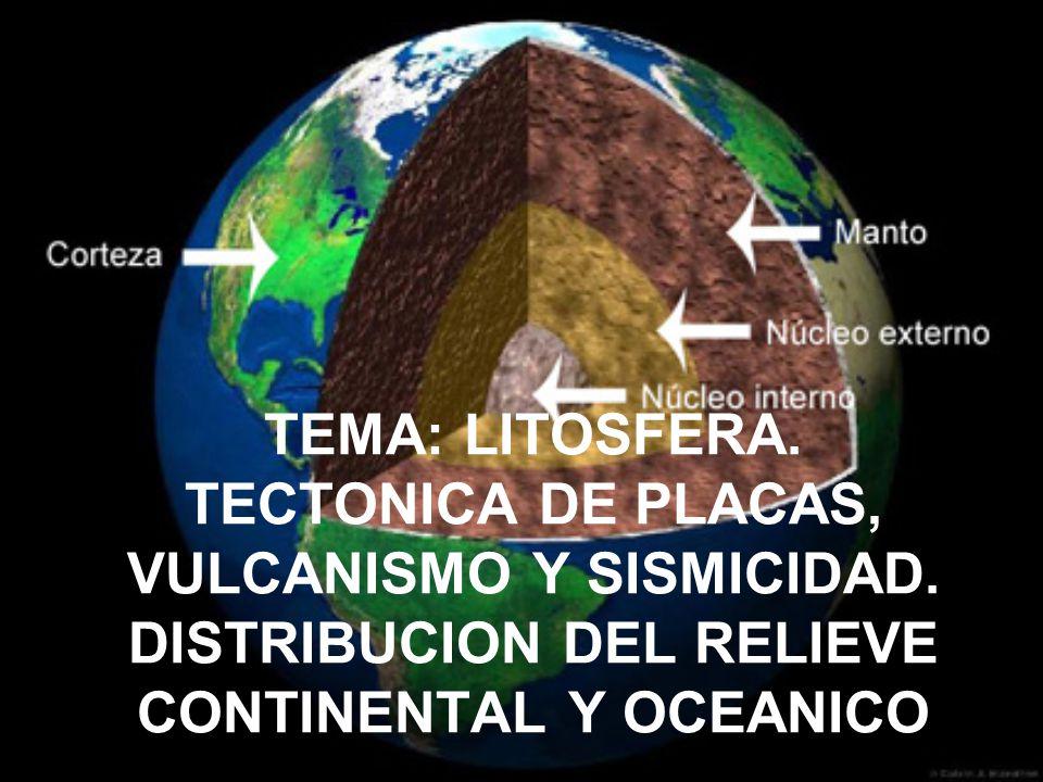 TEMA: LITOSFERA. TECTONICA DE PLACAS, VULCANISMO Y SISMICIDAD. DISTRIBUCION DEL RELIEVE CONTINENTAL Y OCEANICO