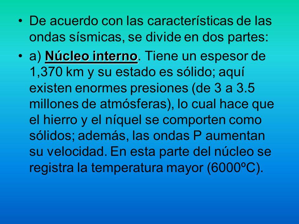 De acuerdo con las características de las ondas sísmicas, se divide en dos partes: Núcleo internoa) Núcleo interno. Tiene un espesor de 1,370 km y su