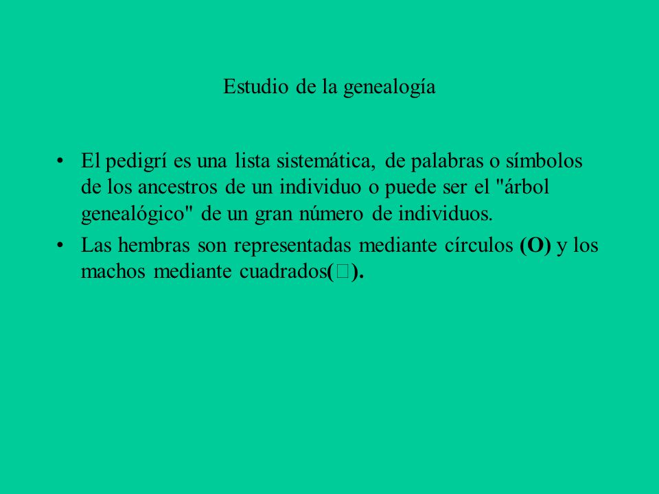Estudio de la genealogía El pedigrí es una lista sistemática, de palabras o símbolos de los ancestros de un individuo o puede ser el