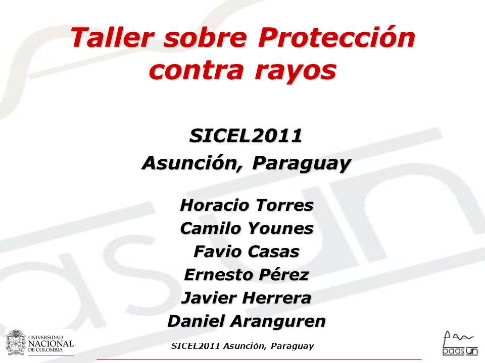 Taller sobre Protección contra rayos SICEL2011 Asunción, Paraguay Horacio Torres Camilo Younes Favio Casas Ernesto Pérez Javier Herrera Daniel Aranguren SICEL2011 Asunción, Paraguay