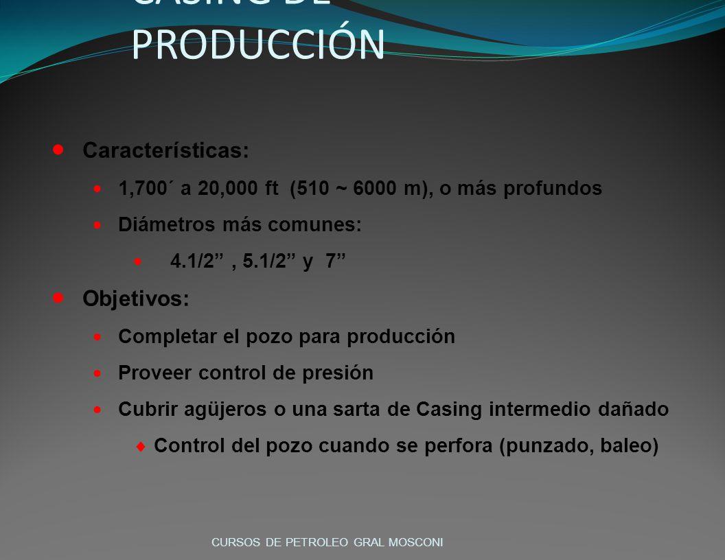 Características: 1,700´ a 20,000 ft (510 ~ 6000 m), o más profundos Diámetros más comunes: 4.1/2, 5.1/2 y 7 Objetivos: Completar el pozo para producción Proveer control de presión Cubrir agüjeros o una sarta de Casing intermedio dañado Control del pozo cuando se perfora (punzado, baleo) CASING DE PRODUCCIÓN CURSOS DE PETROLEO GRAL MOSCONI