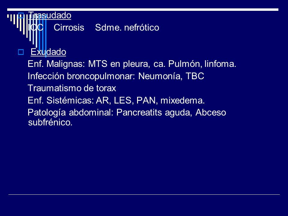 Trasudado ICC Cirrosis Sdme. nefrótico Exudado Enf. Malignas: MTS en pleura, ca. Pulmón, linfoma. Infección broncopulmonar: Neumonía, TBC Traumatismo