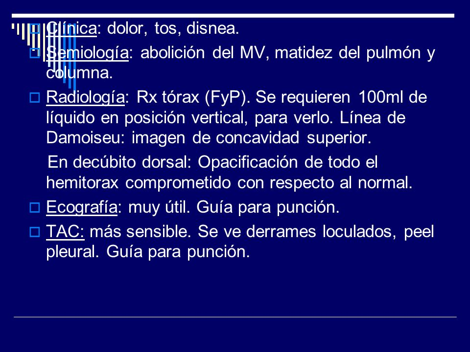 Clínica: dolor, tos, disnea. Semiología: abolición del MV, matidez del pulmón y columna. Radiología: Rx tórax (FyP). Se requieren 100ml de líquido en