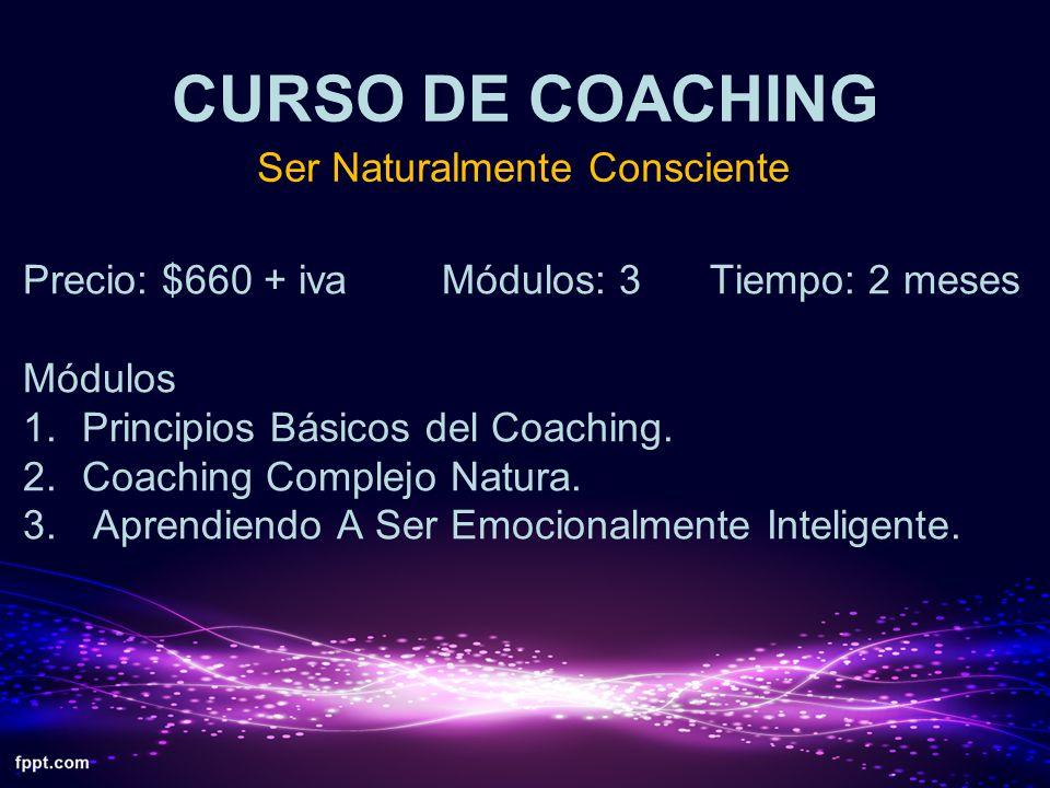 CURSO DE COACHING Ser Naturalmente Consciente Precio: $660 + iva Módulos: 3 Tiempo: 2 meses Módulos 1.Principios Básicos del Coaching. 2.Coaching Comp