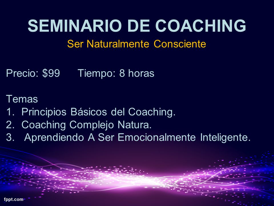 SEMINARIO DE COACHING Ser Naturalmente Consciente Precio: $99 Tiempo: 8 horas Temas 1.Principios Básicos del Coaching. 2.Coaching Complejo Natura. 3.