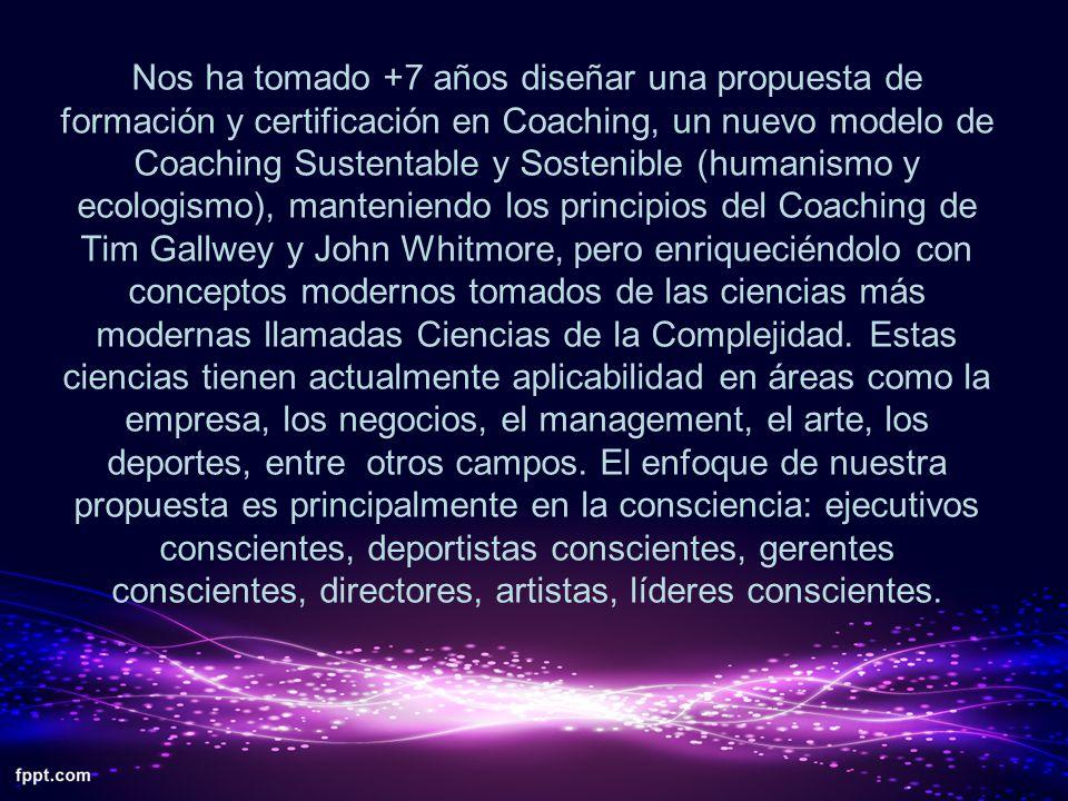 Nos ha tomado +7 años diseñar una propuesta de formación y certificación en Coaching, un nuevo modelo de Coaching Sustentable y Sostenible (humanismo y ecologismo), manteniendo los principios del Coaching de Tim Gallwey y John Whitmore, pero enriqueciéndolo con conceptos modernos tomados de las ciencias más modernas llamadas Ciencias de la Complejidad.
