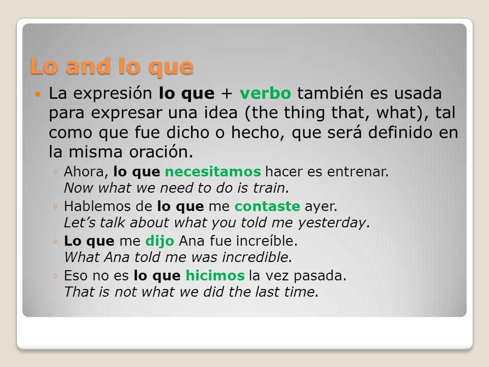Lo and lo que La expresión lo que + verbo también es usada para expresar una idea (the thing that, what), tal como que fue dicho o hecho, que será def