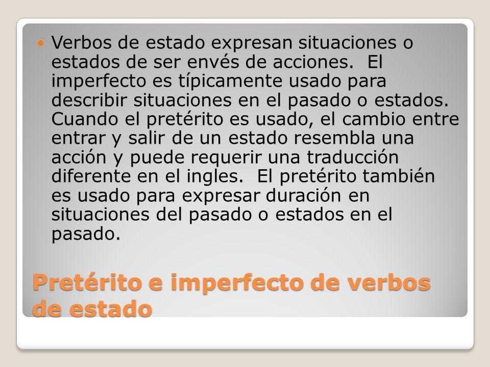 Pretérito e imperfecto de verbos de estado Verbos de estado expresan situaciones o estados de ser envés de acciones. El imperfecto es típicamente usad