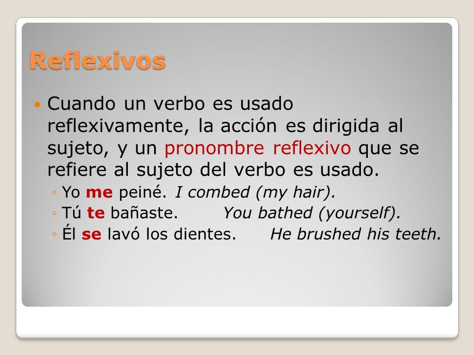 Reflexivos Cuando un verbo es usado reflexivamente, la acción es dirigida al sujeto, y un pronombre reflexivo que se refiere al sujeto del verbo es us
