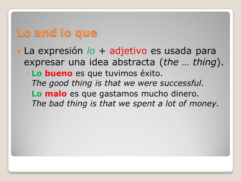 Lo and lo que La expresión lo + adjetivo es usada para expresar una idea abstracta (the … thing). Lo bueno es que tuvimos éxito. The good thing is tha
