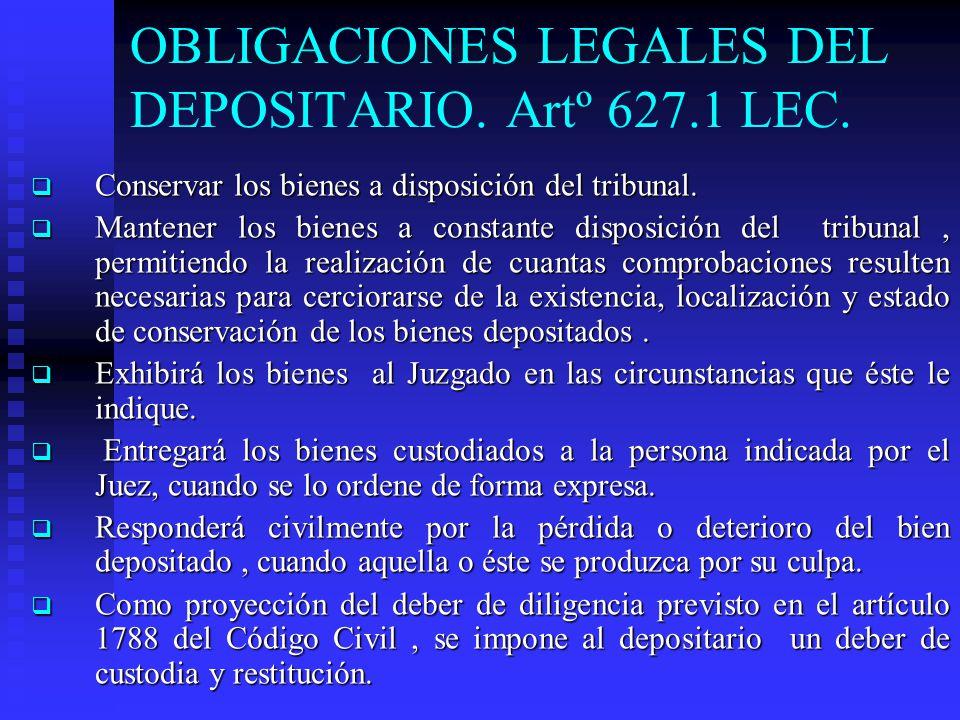 OBLIGACIONES LEGALES DEL DEPOSITARIO. Artº 627.1 LEC. Conservar los bienes a disposición del tribunal. Conservar los bienes a disposición del tribunal