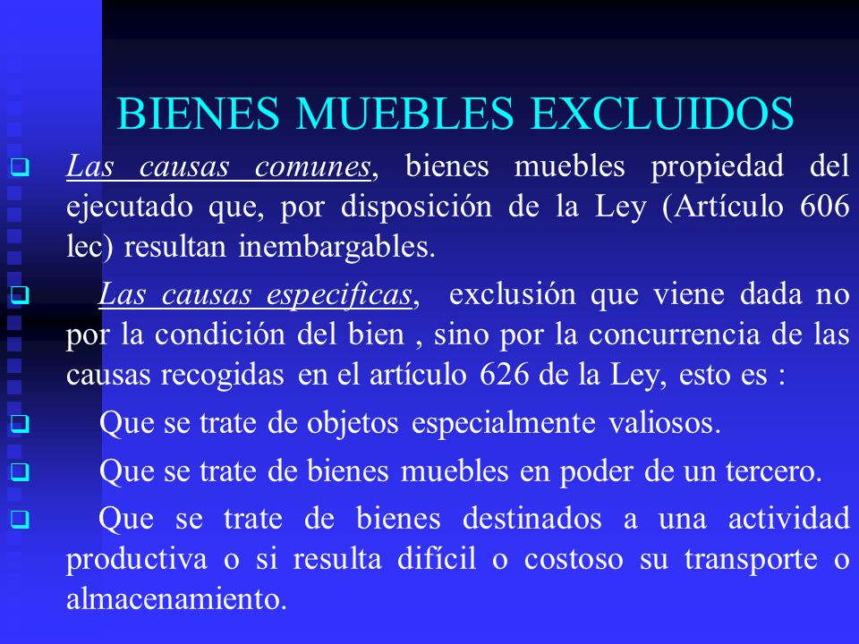BIENES MUEBLES EXCLUIDOS Las causas comunes, bienes muebles propiedad del ejecutado que, por disposición de la Ley (Artículo 606 lec) resultan inembargables.