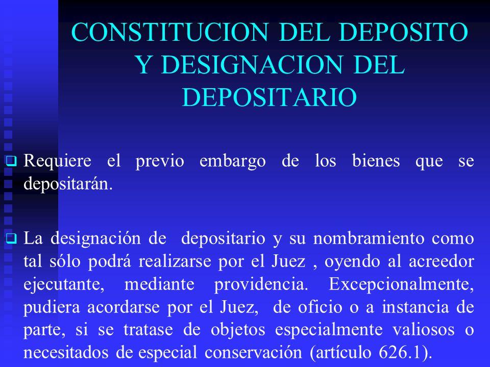 CONSTITUCION DEL DEPOSITO Y DESIGNACION DEL DEPOSITARIO Requiere el previo embargo de los bienes que se depositarán. La designación de depositario y s