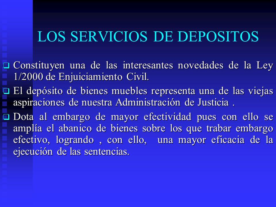 LOS SERVICIOS DE DEPOSITOS Constituyen una de las interesantes novedades de la Ley 1/2000 de Enjuiciamiento Civil. Constituyen una de las interesantes