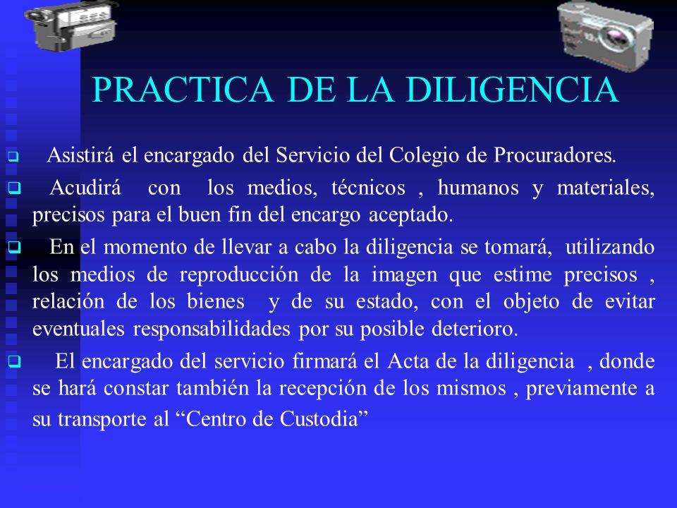 PRACTICA DE LA DILIGENCIA Asistirá el encargado del Servicio del Colegio de Procuradores. Acudirá con los medios, técnicos, humanos y materiales, prec