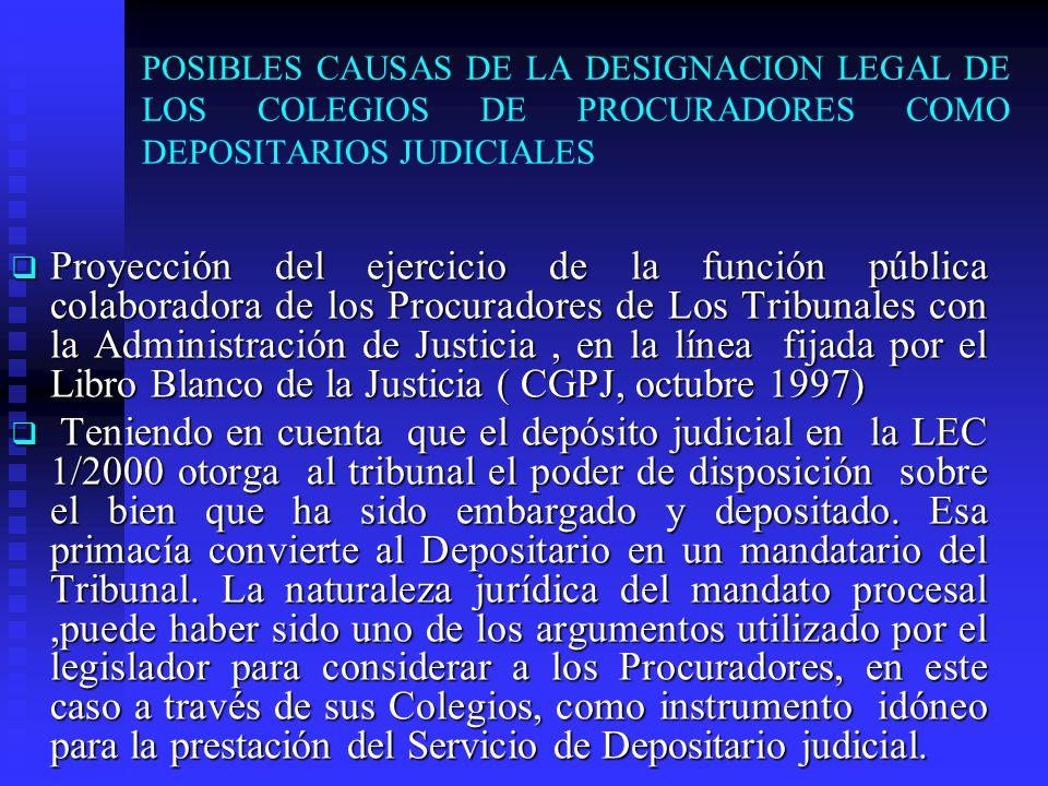 POSIBLES CAUSAS DE LA DESIGNACION LEGAL DE LOS COLEGIOS DE PROCURADORES COMO DEPOSITARIOS JUDICIALES Proyección del ejercicio de la función pública colaboradora de los Procuradores de Los Tribunales con la Administración de Justicia, en la línea fijada por el Libro Blanco de la Justicia ( CGPJ, octubre 1997) Proyección del ejercicio de la función pública colaboradora de los Procuradores de Los Tribunales con la Administración de Justicia, en la línea fijada por el Libro Blanco de la Justicia ( CGPJ, octubre 1997) Teniendo en cuenta que el depósito judicial en la LEC 1/2000 otorga al tribunal el poder de disposición sobre el bien que ha sido embargado y depositado.