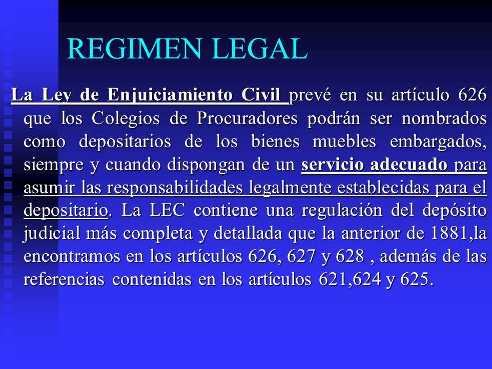 REGIMEN LEGAL La Ley de Enjuiciamiento Civil prevé en su artículo 626 que los Colegios de Procuradores podrán ser nombrados como depositarios de los bienes muebles embargados, siempre y cuando dispongan de un servicio adecuado para asumir las responsabilidades legalmente establecidas para el depositario.