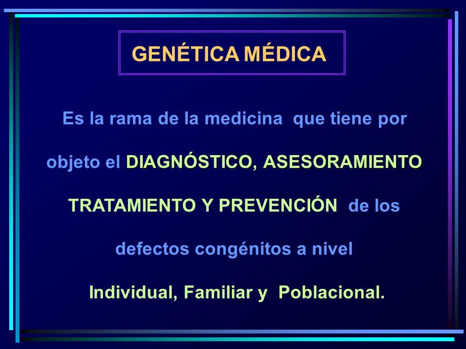 GENÉTICA MÉDICA Es la rama de la medicina que tiene por DIAGNÓSTICO, ASESORAMIENTO objeto el DIAGNÓSTICO, ASESORAMIENTO TRATAMIENTO Y PREVENCIÓN de lo