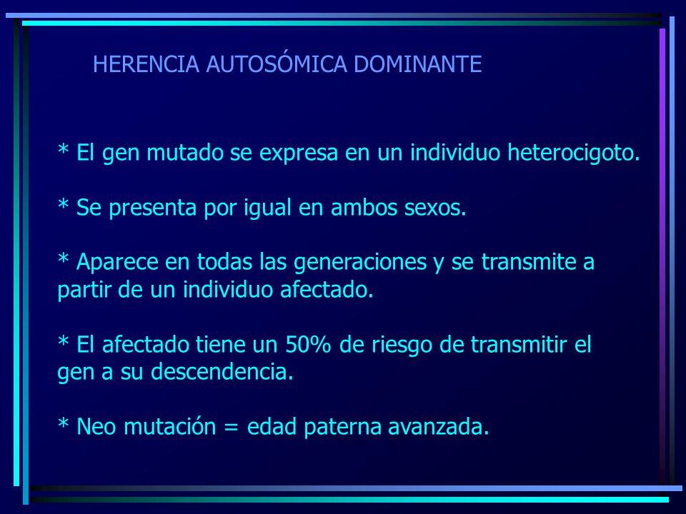 HERENCIA AUTOSÓMICA DOMINANTE * El gen mutado se expresa en un individuo heterocigoto. * Se presenta por igual en ambos sexos. * Aparece en todas las