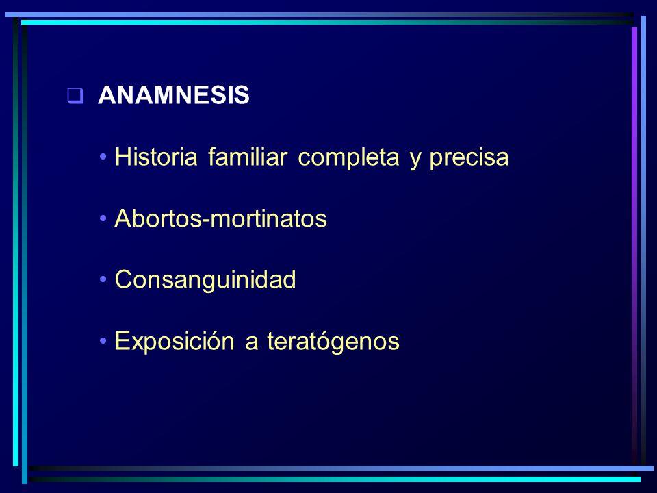 ANAMNESIS Historia familiar completa y precisa Abortos-mortinatos Consanguinidad Exposición a teratógenos