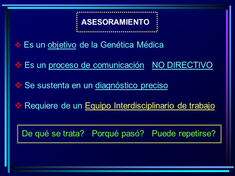 ASESORAMIENTO Es un objetivo de la Genética Médica Es un proceso de comunicación NO DIRECTIVO Se sustenta en un diagnóstico preciso Requiere de un Equ