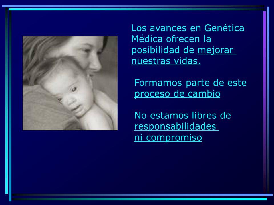 Los avances en Genética Médica ofrecen la posibilidad de mejorar nuestras vidas. Formamos parte de este proceso de cambio No estamos libres de respons