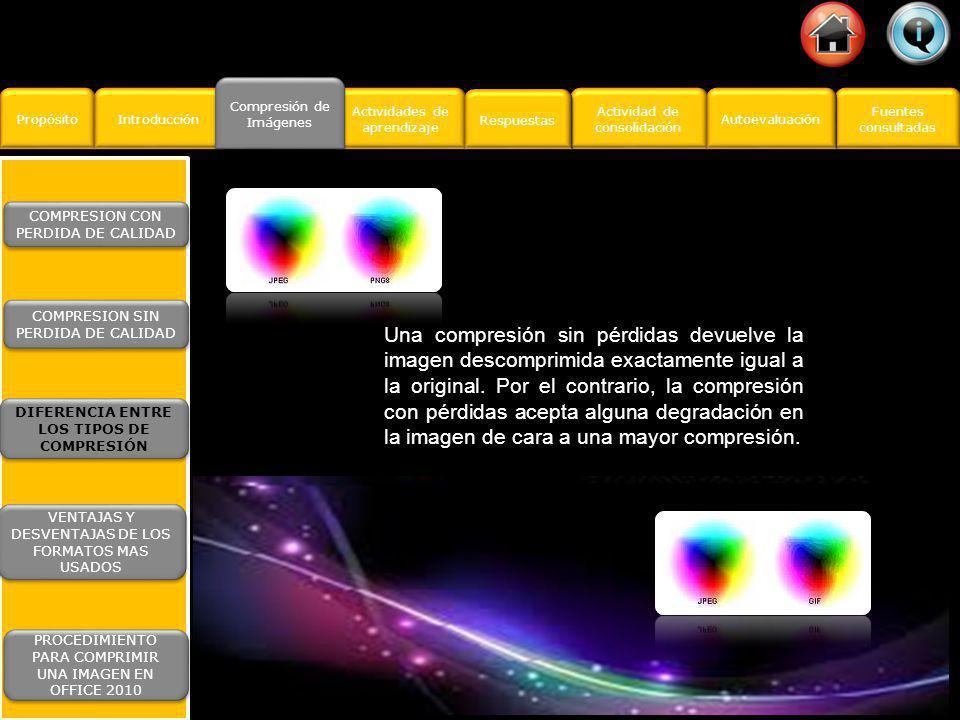 COMPRESION DE IMAGENES http://www.google.com.mx/images http://www.quesabesde.com/camdig/articulos.asp?a rticulo=130 http://es.wikipedia.org/wiki/Wikipedia:C%C3%B3mo _hacer_que_las_im%C3%A1genes_pesen_poco http://office.microsoft.com/es-es/word-help/reducir- el-tamano-de-archivo-de-una-imagen- HA010192200.aspx Fuentes consultadas Fuentes consultadas Propósito Introducción Actividad de consolidación Actividad de consolidación Compresión de Imágenes Compresión de Imágenes Actividades de aprendizaje Actividades de aprendizaje Respuestas Autoevaluación