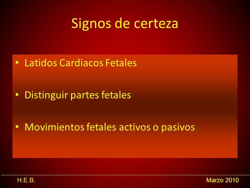H.E.B.Marzo 2010 Signos de certeza Latidos Cardiacos Fetales Distinguir partes fetales Movimientos fetales activos o pasivos