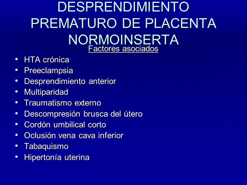DESPRENDIMIENTO PREMATURO DE PLACENTA NORMOINSERTA Factores asociados HTA crónica HTA crónica Preeclampsia Preeclampsia Desprendimiento anterior Despr