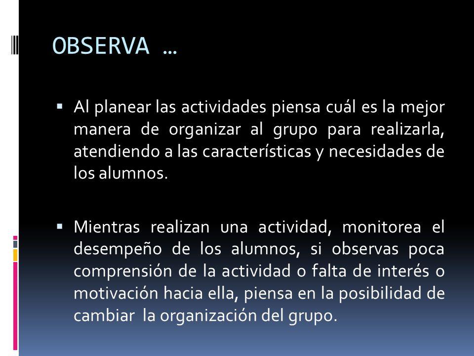 OBSERVA … Al planear las actividades piensa cuál es la mejor manera de organizar al grupo para realizarla, atendiendo a las características y necesida