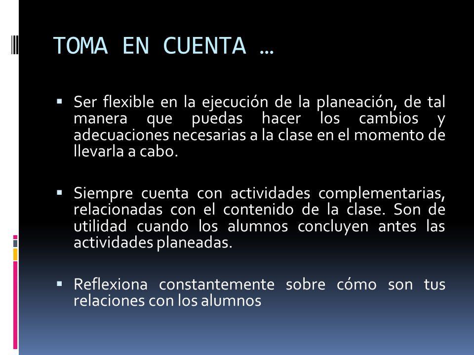 TOMA EN CUENTA … Ser flexible en la ejecución de la planeación, de tal manera que puedas hacer los cambios y adecuaciones necesarias a la clase en el
