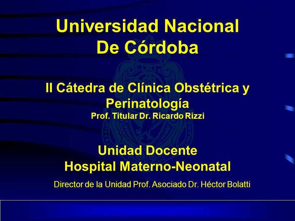 Universidad Nacional De Córdoba II Cátedra de Clínica Obstétrica y Perinatología Prof. Titular Dr. Ricardo Rizzi Unidad Docente Hospital Materno-Neona