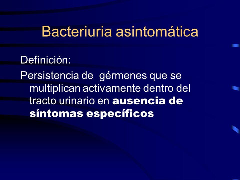 Bacteriuria asintomática Definición: Persistencia de gérmenes que se multiplican activamente dentro del tracto urinario en ausencia de síntomas especí