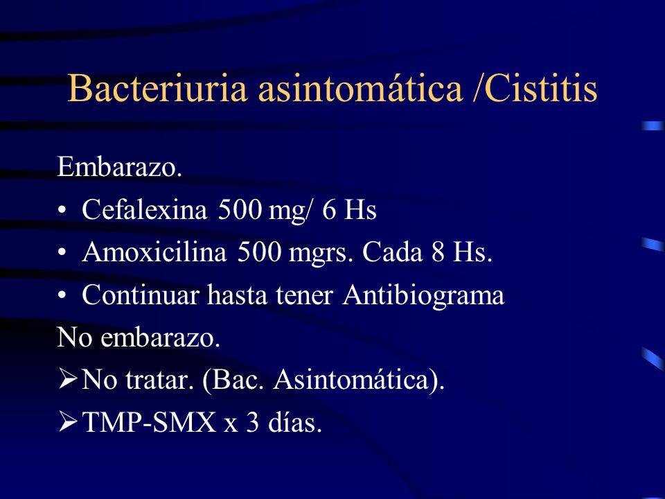 Bacteriuria asintomática /Cistitis Embarazo. Cefalexina 500 mg/ 6 Hs Amoxicilina 500 mgrs. Cada 8 Hs. Continuar hasta tener Antibiograma No embarazo.