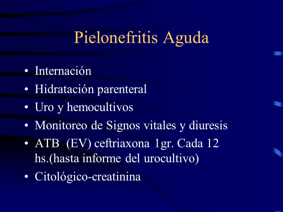 Pielonefritis Aguda Internación Hidratación parenteral Uro y hemocultivos Monitoreo de Signos vitales y diuresis ATB (EV) ceftriaxona 1gr. Cada 12 hs.