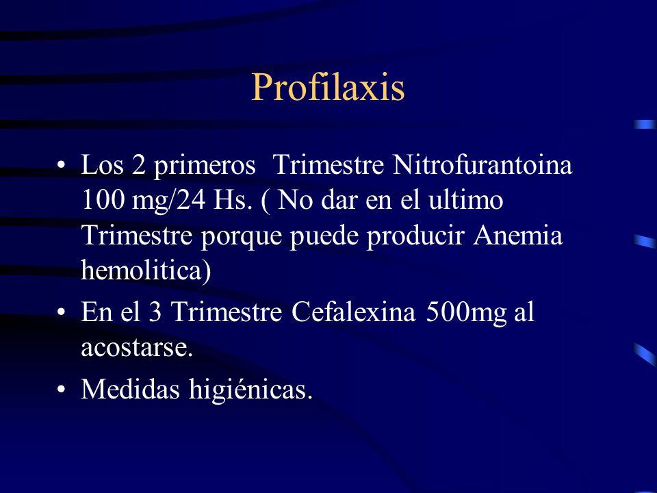 Profilaxis Los 2 primeros Trimestre Nitrofurantoina 100 mg/24 Hs. ( No dar en el ultimo Trimestre porque puede producir Anemia hemolitica) En el 3 Tri