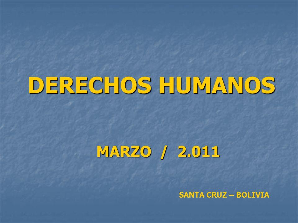 DERECHOS HUMANOS MARZO / 2.011 MARZO / 2.011 SANTA CRUZ – BOLIVIA