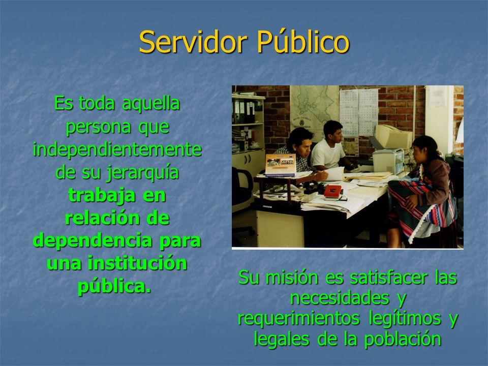 Servidor Público Es toda aquella persona que independientemente de su jerarquía trabaja en relación de dependencia para una institución pública. Su mi