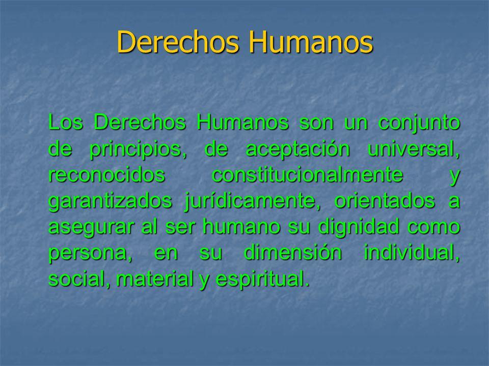 Derechos Humanos Los Derechos Humanos son un conjunto de principios, de aceptación universal, reconocidos constitucionalmente y garantizados jurídicamente, orientados a asegurar al ser humano su dignidad como persona, en su dimensión individual, social, material y espiritual.